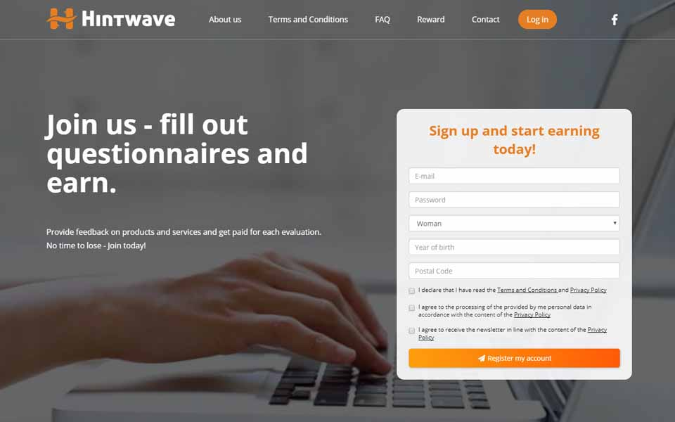 Create a free account in Hintwave - it does not obligate you to anything. Use your opinion-forming power. You will receive regular e-mail invitations from us to participate in market researches - in each you can, but you don't have to participate - it's always your choice.